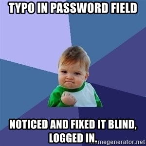 Success Kid - typo in password field noticed and fixed it blind, logged in.
