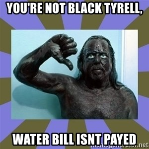 WANNABE BLACK MAN - YOU'RE NOT BLACK TYRELL, WATER BILL ISNT PAYED