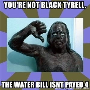 WANNABE BLACK MAN - YOU'RE NOT BLACK TYRELL, THE WATER BILL ISNT PAYED 4