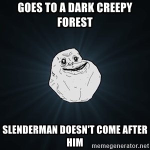 Forever Alone - Goes to a dark creepy forest Slenderman doesn't come after him