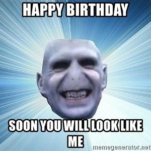 vold - HAPPY BIRTHDAY soon you will look like me
