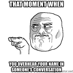 i'm watching you meme - THAT MOMENT WHEN YOU OVERHEAR YOUR NAME IN SOMEONE'S CONVERSATION