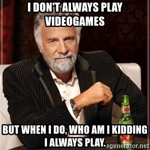 The Most Interesting Man In The World - I don't always play videogames But when i do, who am i kidding i always play.