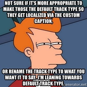 Futurama Fry - not sure if it's more appropriate to make those the default track type so they get localized via the custom caption, or rename the track type to what you want it to say.  I'm leaning towards default track type.