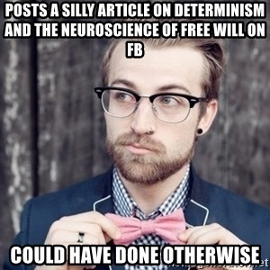 Scumbag Analytic Philosopher - Posts a silly article on determinism and the neuroscience of free will on FB Could have done otherwise