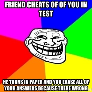 Trollface - friend cheats of of you in test he turns in paper and you erase all of your answers because there wrong
