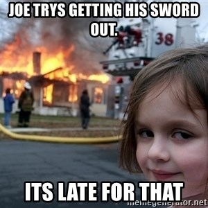 Disaster Girl - joe trys getting his sword out. its late for that