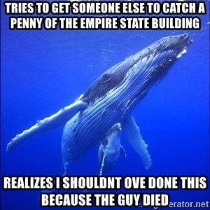 super dumb humpback whale - tries to get someone else to catch a penny of the empire state building realizes i shouldnt ove done this because the guy died