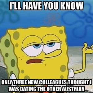 I'll have you know Spongebob - I'll have you know only three new colleagues thought i was dating the other austrian