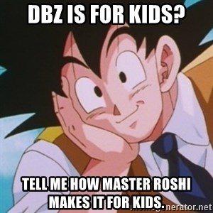 Condescending Goku - DBZ is for kids? Tell me how Master Roshi makes it for kids.