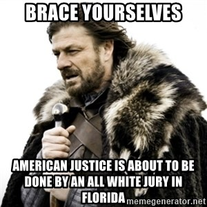 Ned Stark 111 - Brace yourselves American justice is about to be done by an all white jury in Florida