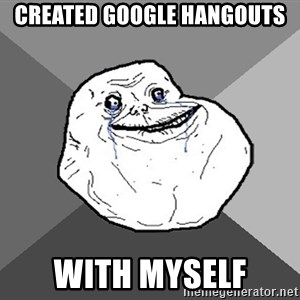 Forever Alone - Created Google hangouts with myself