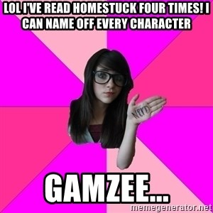 Idiot Nerd Girl - Lol I've read homestuck four times! I can name off every character Gamzee...