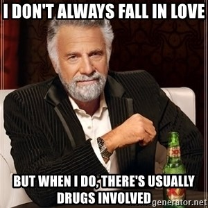 The Most Interesting Man In The World - i don't always fall in love but when i do, there's usually drugs involved