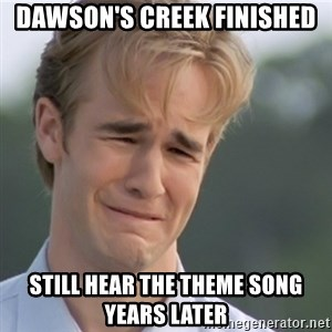 Dawson's Creek - Dawson's Creek Finished Still Hear the theme song years later
