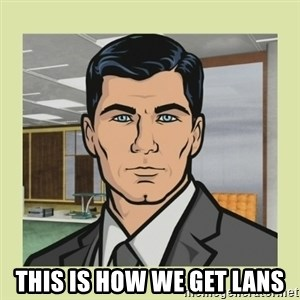 Sterling Archer -  THIS IS HOW WE GET LANS