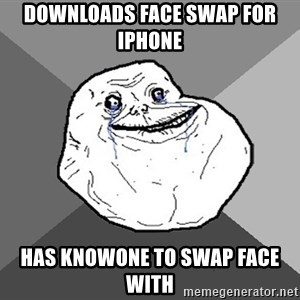 Forever Alone - Downloads Face swap for iphone has knowone to swap face with