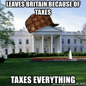 scumbag whitehouse - LEAVES BRITAIN BECAUSE OF TAXES TAXES EVERYTHING