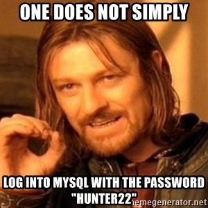 """One Does Not Simply - one does not simply log into mysql with the password """"hunter22"""""""