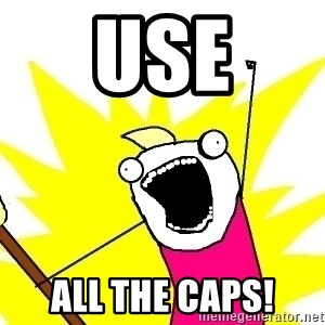 X ALL THE THINGS - Use ALL the caps!