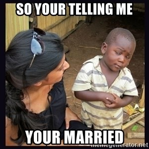 Skeptical third-world kid - SO YOUR TELLING ME YOUR MARRIED