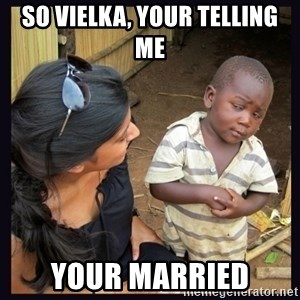 Skeptical third-world kid - SO VIELKA, YOUR TELLING ME YOUR MARRIED