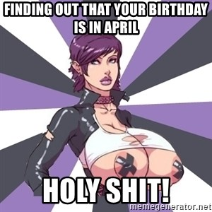 Whore April - Finding out that your birthday is in April Holy shit!