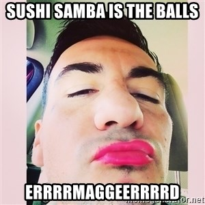 cortez in love - SUSHI SAMBA IS THE BALLS Errrrmaggeerrrrd
