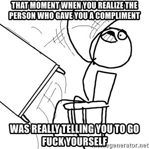 Desk Flip Rage Guy - THAT MOMENT WHEN YOU REALIZE THE PERSON WHO GAVE YOU A COMPLIMENT WAS REALLY TELLING YOU TO GO FUCK YOURSELF