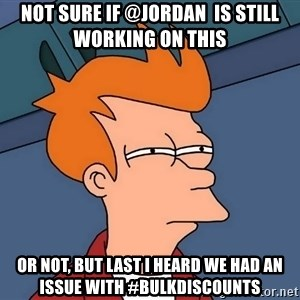 Futurama Fry - not sure if @Jordan  Is still working on this or not, but last I heard we had an issue with #bulkdiscounts