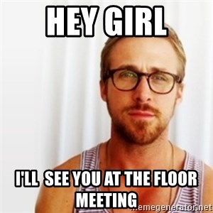 Ryan Gosling Hey  - HEY GIRL I'LL  SEE YOU AT THE FLOOR MEETING