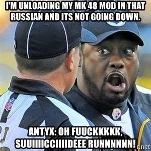 Mike Tomlin Oh SHIT - I'm unloading my Mk 48 Mod in that Russian and its not going down. Antyx: Oh FUUCKKKKK, SUUIIIICCIIIIDEEE RUNNNNNN!