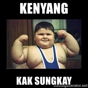 Fat kid - KENYANG  KAK SUNGKAY
