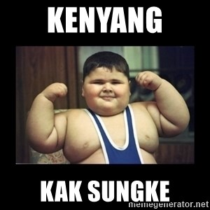 Fat kid - KENYANG  KAK SUNGKE