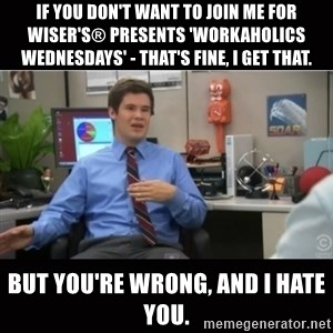 You're wrong and I hate you - If you don't want to join me for Wiser's® Presents 'Workaholics Wednesdays' - that's fine, i get that. But you're wrong, and I hate you.