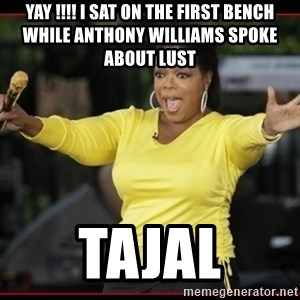 Overly-Excited Oprah!!!  - YAY !!!! I SAT ON THE FIRST BENCH WHILE ANTHONY WILLIAMS SPOKE ABOUT LUST  TAJAL