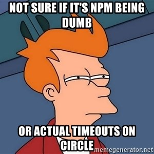 Futurama Fry - not sure if it's npm being dumb or actual timeouts on circle