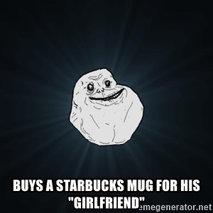 "Forever Alone -  buys a Starbucks Mug for his ""girlfriend"""