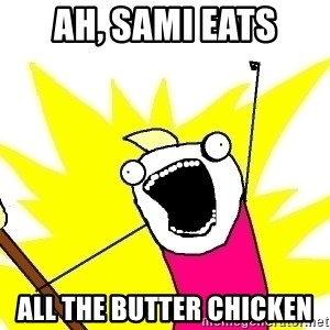 X ALL THE THINGS - Ah, Sami eats ALL the butter chicken