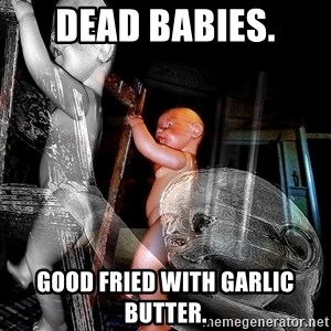 dead babies - DEAD BABIES. GOOD FRIED WITH GARLIC BUTTER.