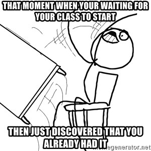 Desk Flip Rage Guy - THAT MOMENT WHEN YOUR WAITING FOR YOUR CLASS TO START THEN JUST DISCOVERED THAT YOU ALREADY HAD IT