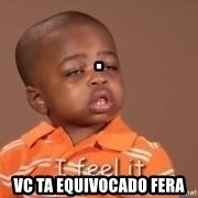 I Feel It Kid -                                                      . vc ta equivocado fera