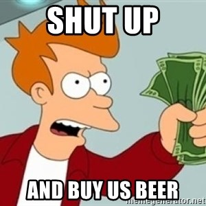Shut up and take my money Fry blank - SHUT UP AND BUY US BEER