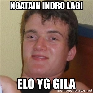 Really highguy - ngatain indro lagi elo yg gila