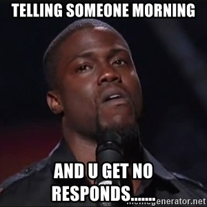 Kevin Hart Face - telling someone morning and u get no responds.......