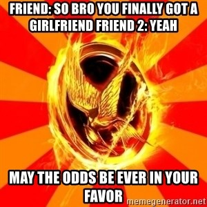Typical fan of the hunger games - Friend: so bro you finally got a girlfriend friend 2: yeah May the odds be ever in your favor