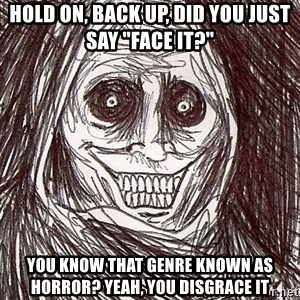 """Uninvited house guest - Hold on, back up, did you just say """"Face it?"""" You know that genre known as Horror? Yeah, you disgrace it"""
