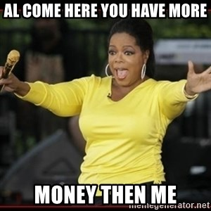 Overly-Excited Oprah!!!  - AL COME HERE YOU HAVE MORE MONEY THEN ME
