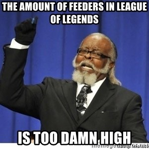 Too high - The amount of feeders in League of Legends is too damn high