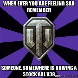 World of Tanks - When ever you are feeling Sad remember Someone, somewhere is driving a stock arl v39